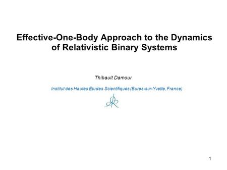1 Effective-One-Body Approach to the Dynamics of Relativistic Binary Systems Institut des Hautes Etudes Scientifiques (Bures-sur-Yvette, France) Thibault.