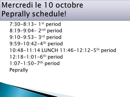 7:30-8:13- 1 st period 8:19-9:04- 2 nd period 9:10-9:53- 3 rd period 9:59-10:42-4 th period 10:48-11:14 LUNCH 11:46-12:12-5 th period 12:18-1:01-6 th period.