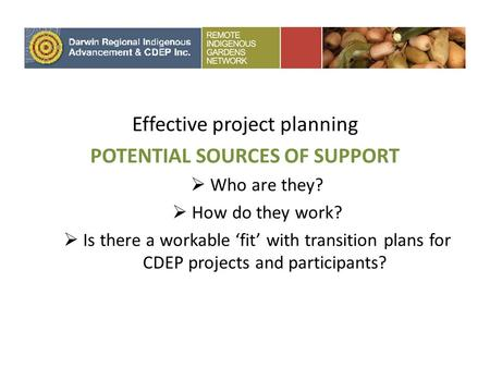Effective project planning POTENTIAL SOURCES OF SUPPORT Who are they? How do they work? Is there a workable fit with transition plans for CDEP projects.