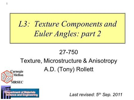 1 L3: Texture Components and Euler Angles: part 2 27-750 Texture, Microstructure & Anisotropy A.D. (Tony) Rollett Last revised: 5 th Sep. 2011.