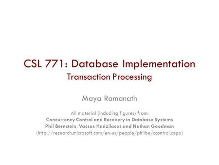 CSL 771: Database Implementation Transaction Processing Maya Ramanath All material (including figures) from: Concurrency Control and Recovery in Database.