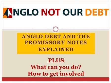 ANGLO DEBT AND THE PROMISSORY NOTES EXPLAINED PLUS What can you do? How to get involved.