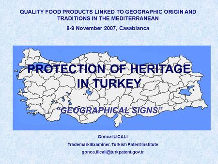 QUALITY FOOD PRODUCTS LINKED TO GEOGRAPHIC ORIGIN AND TRADITIONS IN THE MEDITERRANEAN 8-9 November 2007, Casablanca Gonca ILICALI Trademark Examiner, Turkish.