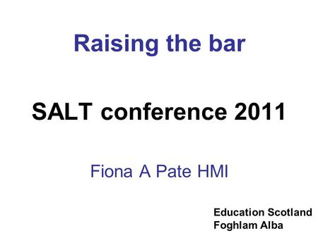 Education Scotland Foghlam Alba Raising the bar SALT conference 2011 Fiona A Pate HMI.