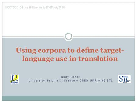 Rudy Loock Université de Lille 3, France & CNRS UMR 8163 STL Using corpora to define target- language use in translation UCCTS 2010 Edge Hill University.