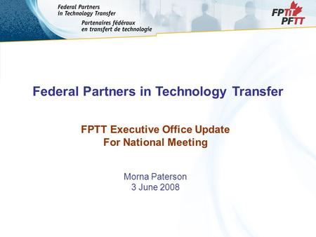 Federal Partners in Technology Transfer FPTT Executive Office Update For National Meeting Morna Paterson 3 June 2008.