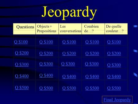 Jeopardy Questions Objects + Prepositions Les conversations Combien de…? De quelle couleur…? Q $100 Q $200 Q $300 Q $400 Q $500 Q $100 Q $200 Q $300 Q.