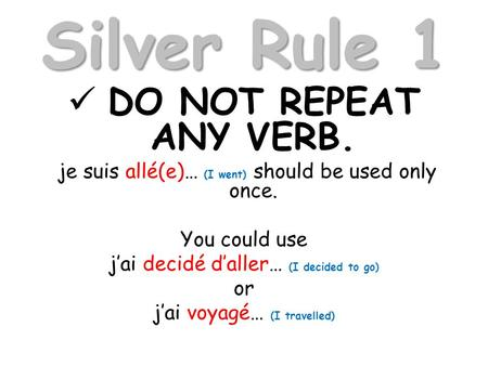 Silver Rule 1 DO NOT REPEAT ANY VERB. je suis allé(e)… (I went) should be used only once. You could use jai decidé daller… (I decided to go) or jai voyagé…