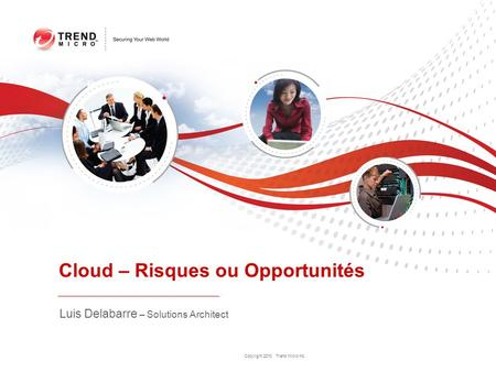 Copyright 2010 Trend Micro Inc. Cloud – Risques ou Opportunités Luis Delabarre – Solutions Architect.