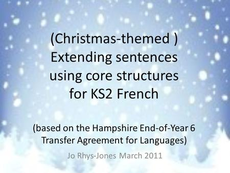 (Christmas-themed ) Extending sentences using core structures for KS2 French (based on the Hampshire End-of-Year 6 Transfer Agreement for Languages) Jo.