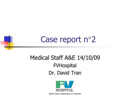 Case report n°2 Medical Staff A&E 14/10/09 FVHospital Dr. David Tran.