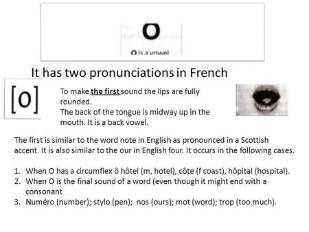 It has two pronunciations in French To make the first sound the lips are fully rounded. The back of the tongue is midway up in the mouth. It is a back.