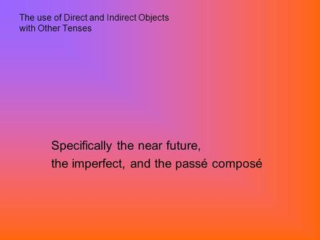 The use of Direct and Indirect Objects with Other Tenses Specifically the near future, the imperfect, and the passé composé