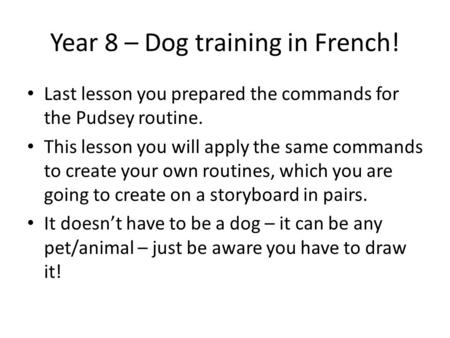 Year 8 – Dog training in French! Last lesson you prepared the commands for the Pudsey routine. This lesson you will apply the same commands to create your.