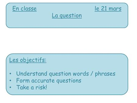 En classele 21 mars La question Les objectifs: Understand question words / phrases Form accurate questions Take a risk!