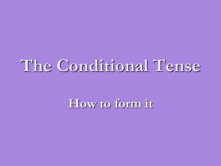 The Conditional Tense How to form it.