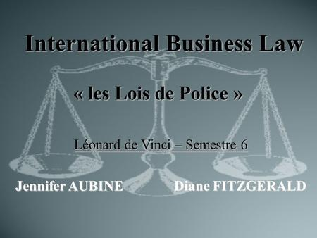 International Business Law « les Lois de Police » Léonard de Vinci – Semestre 6 Jennifer AUBINEDiane FITZGERALD.