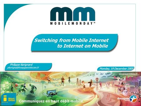 1 Switching from Mobile Internet to Internet on Mobile Monday, 19 December 2005 Philippe Kerignard