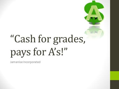 Cash for grades, pays for As! Jamanise Incorporated.