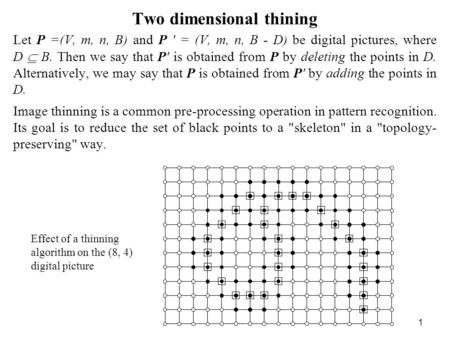 1 Two dimensional thining Let P =(V, m, n, B) and P ' = (V, m, n, B - D) be digital pictures, where D B. Then we say that P' is obtained from P by deleting.