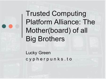 Trusted Computing Platform Alliance: The Mother(board) of all Big Brothers Lucky Green c y p h e r p u n k s. t o.