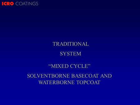 ICRO COATINGSTRADITIONALSYSTEM MIXED CYCLE SOLVENTBORNE BASECOAT AND WATERBORNE TOPCOAT.