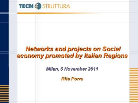 Networks and projects on Social economy promoted by Italian Regions Milan, 5 November 2011 Rita Porru Networks and projects on Social economy promoted.