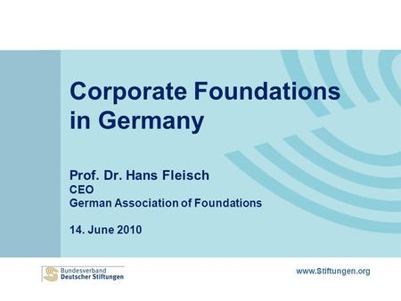 Www.Stiftungen.org Corporate Foundations in Germany Prof. Dr. Hans Fleisch CEO German Association of Foundations 14. June 2010.