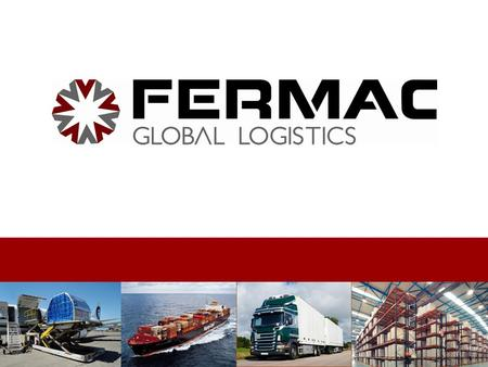 About us FERMAC GLOBAL LOGISTICS was created back in 2007 as a sister company of FERMAC CARGO to integrate the need to a whole supply chain management.
