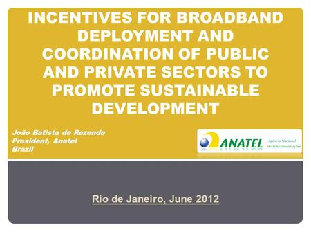 INCENTIVES FOR BROADBAND DEPLOYMENT AND COORDINATION OF PUBLIC AND PRIVATE SECTORS TO PROMOTE SUSTAINABLE DEVELOPMENT Rio de Janeiro, June 2012 João Batista.