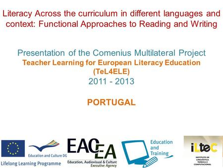 Presentation of the Comenius Multilateral Project Teacher Learning for European Literacy Education (TeL4ELE) 2011 - 2013 PORTUGAL Literacy Across the curriculum.