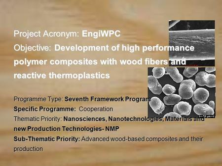 Project Acronym: EngiWPC Objective: Development of high performance polymer composites with wood fibers and reactive thermoplastics Programme Type: Seventh.