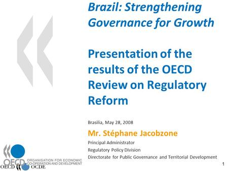 1 Brazil: Strengthening Governance for Growth Presentation of the results of the OECD Review on Regulatory Reform Brasilia, May 28, 2008 Mr. Stéphane Jacobzone.