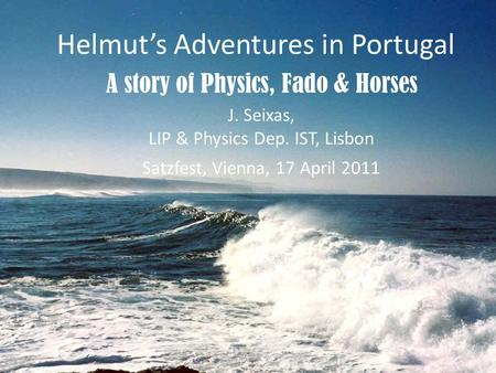 J. Seixas, LIP & Physics Dep. IST, Lisbon Satzfest, Vienna, 17 April 2011 Helmuts Adventures in Portugal A story of Physics, Fado & Horses.