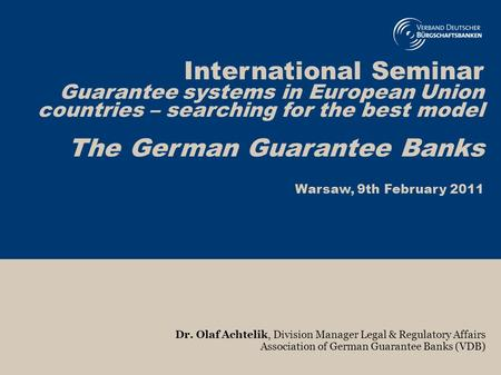 1 International Seminar Guarantee systems in European Union countries – searching for the best model The German Guarantee Banks Warsaw, 9th February 2011.