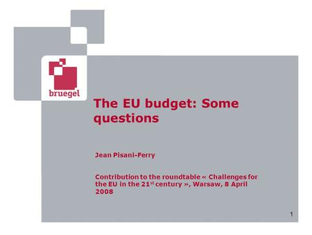 1 The EU budget: Some questions Jean Pisani-Ferry Contribution to the roundtable « Challenges for the EU in the 21 st century », Warsaw, 8 April 2008.