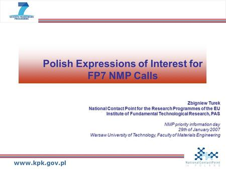 Www.kpk.gov.pl Polish Expressions of Interest for FP7 NMP Calls Zbigniew Turek National Contact Point for the Research Programmes of the EU Institute of.