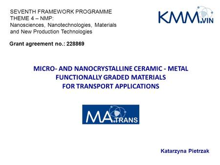 MICRO- AND NANOCRYSTALLINE CERAMIC - METAL FUNCTIONALLY GRADED MATERIALS FOR TRANSPORT APPLICATIONS Katarzyna Pietrzak Grant agreement no.: 228869 SEVENTH.
