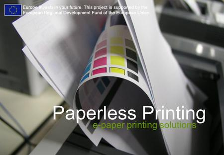 Paperless Printing e-paper printing solutions Europe invests in your future. This project is supported by the European Regional Development Fund of the.