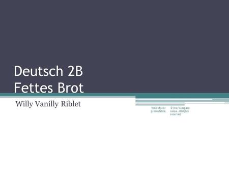 Deutsch 2B Fettes Brot Willy Vanilly Riblet © your company name. All rights reserved. Title of your presentation.