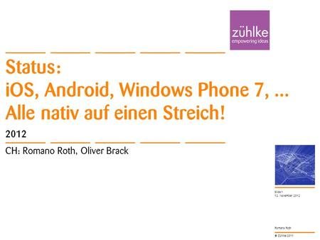 © Zühlke 2011 Romano Roth Status: iOS, Android, Windows Phone 7,... Alle nativ auf einen Streich! 2012 CH: Romano Roth, Oliver Brack 12. November 2012.