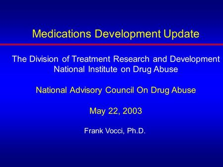 Medications Development Update The Division of Treatment Research and Development National Institute on Drug Abuse National Advisory Council On Drug Abuse.