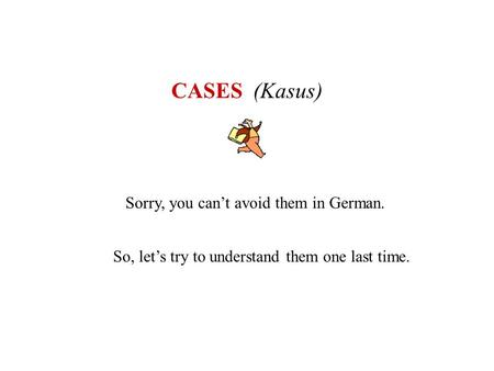CASES (Kasus) Sorry, you cant avoid them in German. So, lets try to understand them one last time.