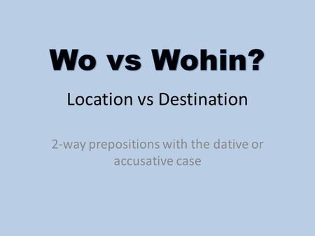Location vs Destination 2-way prepositions with the dative or accusative case.