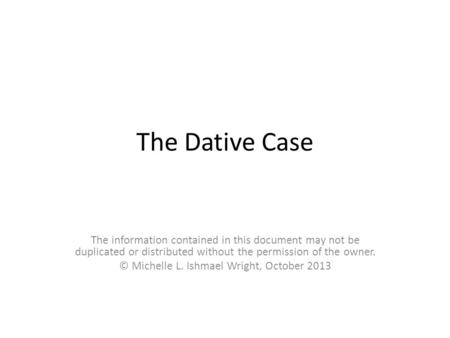 The Dative Case The information contained in this document may not be duplicated or distributed without the permission of the owner. © Michelle L. Ishmael.