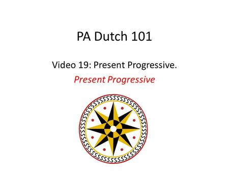 PA Dutch 101 Video 19: Present Progressive. Present Progressive.