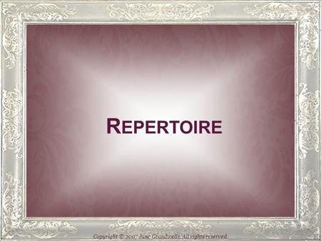R EPERTOIRE Copyright © 2007 June Grandwells. All rights reserved.