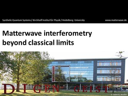 Matterwave interferometry beyond classical limits Synthetic Quantum Systems / Kirchhoff Institut für Physik / Heidelberg University www.matterwave.de.