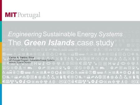 Engineering Sustainable Energy Systems The Green Islands case study Carlos A. Santos Silva MIT-Portugal Program / Sustainable Energy Systems Instituto.