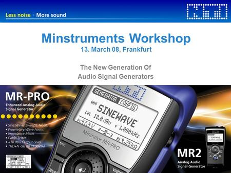 Minstruments Workshop 13. March 08, Frankfurt The New Generation Of Audio Signal Generators.